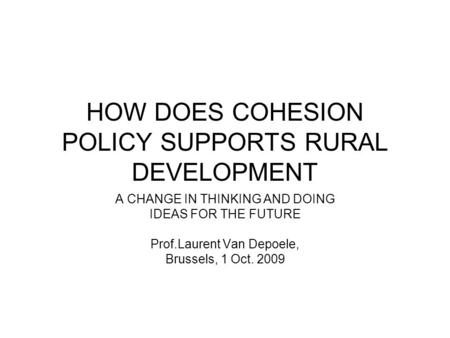 HOW DOES COHESION POLICY SUPPORTS RURAL DEVELOPMENT A CHANGE IN THINKING AND DOING IDEAS FOR THE FUTURE Prof.Laurent Van Depoele, Brussels, 1 Oct. 2009.