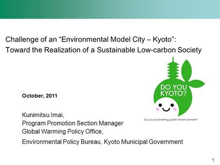 Challenge of an Environmental Model City – Kyoto: Toward the Realization of a Sustainable Low-carbon Society October, 2011 Kunimitsu Imai, Program Promotion.