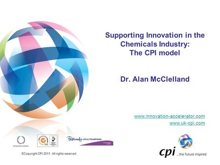 ©Copyright CPI 2011. All rights reserved Supporting Innovation in the Chemicals Industry: The CPI model Dr. Alan McClelland www.innovation-accelerator.com.
