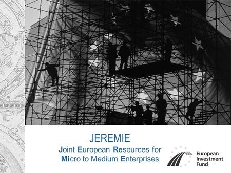 JEREMIE Joint European Resources for Micro to Medium Enterprises.