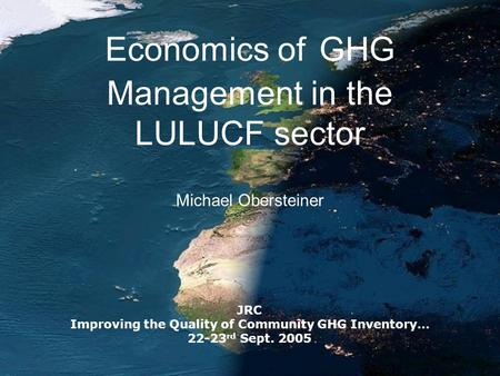 Economics of GHG Management in the LULUCF sector Michael Obersteiner JRC Improving the Quality of Community GHG Inventory… 22-23 rd Sept. 2005.