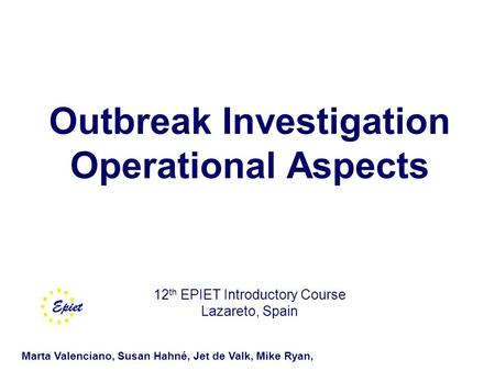 Outbreak Investigation Operational Aspects 12 th EPIET Introductory Course Lazareto, Spain Marta Valenciano, Susan Hahné, Jet de Valk, Mike Ryan,