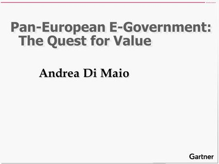 Pan-European E-Government: The Quest for Value Andrea Di Maio.