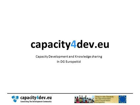 Capacity4dev.eu Capacity Development and Knowledge sharing In DG EuropeAid.