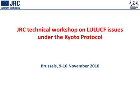 JRC technical workshop on LULUCF issues under the Kyoto Protocol Brussels, 9-10 November 2010.
