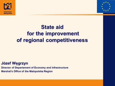State aid for the improvement of regional competitiveness Józef Węgrzyn Director of Departament of Economy and Infrastructure Marshals Office of the Malopolska.