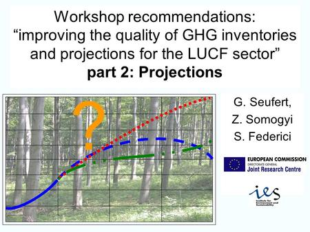 Workshop recommendations: improving the quality of GHG inventories and projections for the LUCF sector part 2: Projections G. Seufert, Z. Somogyi S. Federici.