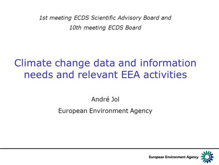 1st meeting ECDS Scientific Advisory Board and 10th meeting ECDS Board Climate change data and information needs and relevant EEA activities André Jol.