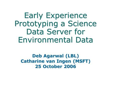 Early Experience Prototyping a Science Data Server for Environmental Data Deb Agarwal (LBL) Catharine van Ingen (MSFT) 25 October 2006.