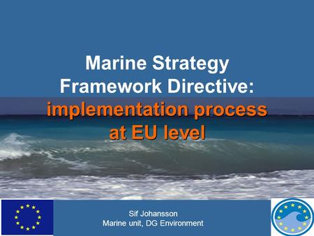 Implementation process at EU level Marine Strategy Framework Directive: implementation process at EU level Sif Johansson Marine unit, DG Environment.