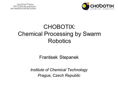 CHOBOTIX: Chemical Processing by Swarm Robotics Frantisek Stepanek Institute of Chemical Technology Prague, Czech Republic.