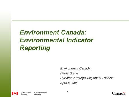 1 Environment Canada: Environmental Indicator Reporting Environment Canada Paula Brand Director, Strategic Alignment Division April 8,2008.