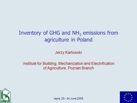 Ispra, 23 - 24 June 2005 Inventory of GHG and NH 3 emissions from agriculture in Poland Jerzy Karlowski Institute for Building, Mechanization and Electrification.