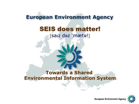 SEIS does matter! sa ɪ z d ə z mæt ə !sa ɪ z d ə z mæt ə ! Towards a Shared Environmental Information System.