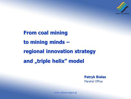 Www.silesia-region.pl From coal mining to mining minds – regional innovation strategy and triple helix model Patryk Białas Marshal Office.