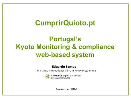 CumprirQuioto.pt Portugals Kyoto Monitoring & compliance web-based system Eduardo Santos Manager, International Climate Policy Programme November 2010.