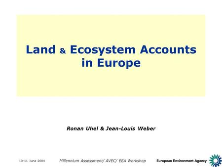 10-11 June 2004 Millennium Assessment/ AVEC/ EEA Workshop Land & Ecosystem Accounts in Europe Ronan Uhel & Jean-Louis Weber.