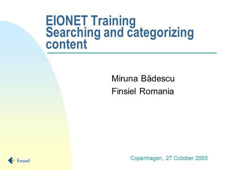 EIONET Training Searching and categorizing content Miruna Bădescu Finsiel Romania Copenhagen, 27 October 2003.