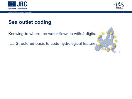 Institute for Environment and Sustainability1 Sea outlet coding Knowing to where the water flows to with 4 digits. …a Structured basis to code hydrological.