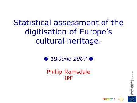 NumericNumeric Statistical assessment of the digitisation of Europes cultural heritage. 19 June 2007 Phillip Ramsdale IPF.