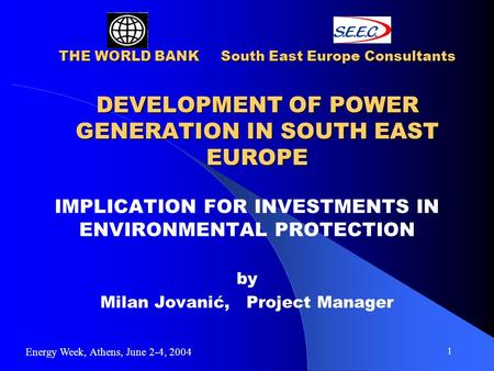 1 THE WORLD BANK South East Europe Consultants DEVELOPMENT OF POWER GENERATION IN SOUTH EAST EUROPE IMPLICATION FOR INVESTMENTS IN ENVIRONMENTAL PROTECTION.