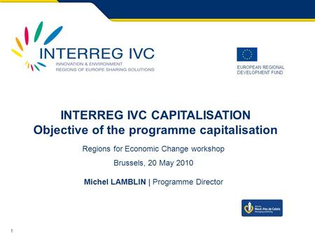 1 EUROPEAN REGIONAL DEVELOPMENT FUND INTERREG IVC CAPITALISATION Objective of the programme capitalisation Regions for Economic Change workshop Brussels,