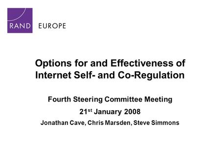 Options for and Effectiveness of Internet Self- and Co-Regulation Fourth Steering Committee Meeting 21 st January 2008 Jonathan Cave, Chris Marsden, Steve.
