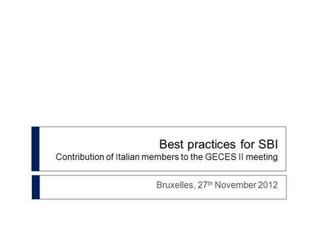Best practices for SBI Contribution of Italian members to the GECES II meeting Bruxelles, 27 th November 2012.