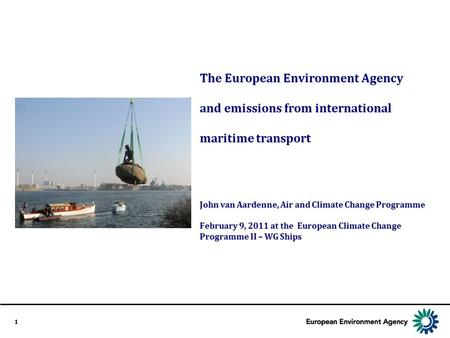 1 The European Environment Agency and emissions from international maritime transport John van Aardenne, Air and Climate Change Programme February 9, 2011.
