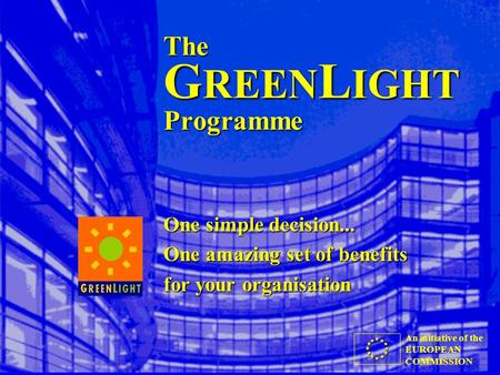An initiative of the EUROPEAN COMMISSION The G REEN L IGHT Programme One simple decision... One amazing set of benefits for your organisation.