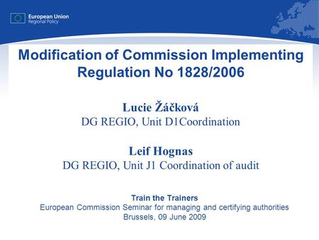 1 Modification of Commission Implementing Regulation No 1828/2006 Lucie Žáčková DG REGIO, Unit D1Coordination Leif Hognas DG REGIO, Unit J1 Coordination.