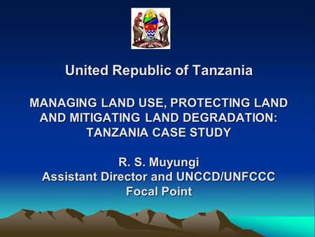 United Republic of Tanzania MANAGING LAND USE, PROTECTING LAND AND MITIGATING LAND DEGRADATION: TANZANIA CASE STUDY R. S. Muyungi Assistant Director and.