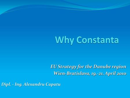EU Strategy for the Danube region Wien-Bratislava, 19.-21. April 2010 Dipl. - Ing. Alexandru Capatu.