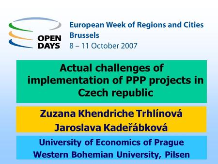 1 University of Economics of Prague Western Bohemian University, Pilsen Actual challenges of implementation of PPP projects in Czech republic Zuzana Khendriche.