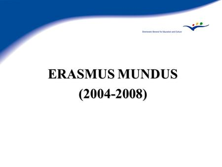 ERASMUS MUNDUS (2004-2008). Genesis Article 149 of EC Treaty: enhance quality education Political aims: Lisbon, Barcelona, Bologna... Communication on.