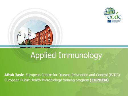 Applied Immunology Aftab Jasir, European Centre for Disease Prevention and Control (ECDC) European Public Health Microbiology training program (EUPHEM)