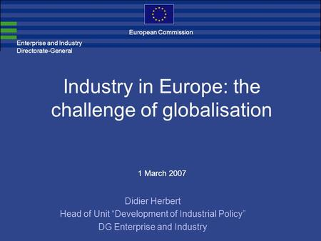 Enterprise and Industry Directorate-General Industry in Europe: the challenge of globalisation 1 March 2007 Didier Herbert Head of Unit Development of.