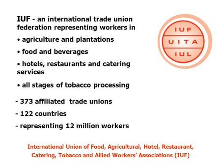 IUF - an international trade union federation representing workers in agriculture and plantations food and beverages hotels, restaurants and catering services.