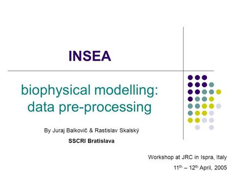 INSEA biophysical modelling: data pre-processing Workshop at JRC in Ispra, Italy 11 th – 12 th April, 2005 By Juraj Balkovič & Rastislav Skalský SSCRI.