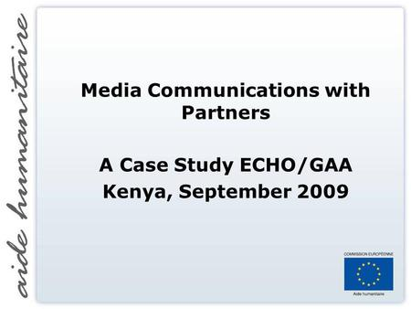 Media Communications with Partners A Case Study ECHO/GAA Kenya, September 2009.