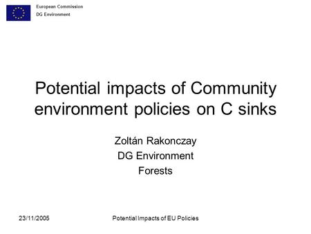 European Commission DG Environment 23/11/2005Potential Impacts of EU Policies Potential impacts of Community environment policies on C sinks Zoltán Rakonczay.