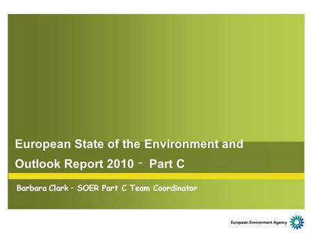 European State of the Environment and Outlook Report 2010 – Part C Barbara Clark – SOER Part C Team Coordinator.