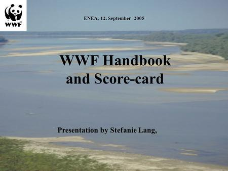 ENEA, 12. September 2005 WWF Handbook and Score-card Presentation by Stefanie Lang,