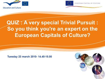 QUIZ : A very special Trivial Pursuit : So you think you're an expert on the European Capitals of Culture? Tuesday 23 march 2010- 14.45-15.00.
