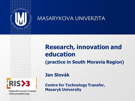 Research, innovation and education (practice in South Moravia Region) Jan Slovák Centre for Technology Transfer, Masaryk University.