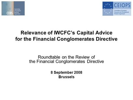 Relevance of IWCFCs Capital Advice for the Financial Conglomerates Directive Roundtable on the Review of the Financial Conglomerates Directive 8 September.