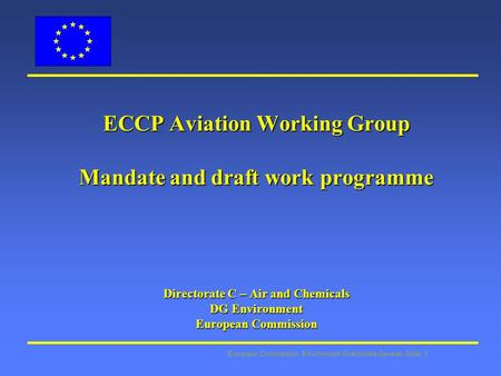 European Commission: Environment Directorate General Slide: 1 ECCP Aviation Working Group Mandate and draft work programme Directorate C – Air and Chemicals.