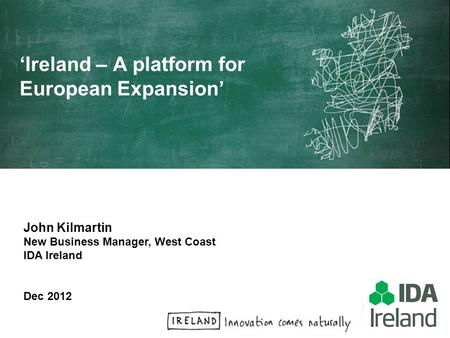 John Kilmartin New Business Manager, West Coast IDA Ireland Dec 2012 Ireland – A platform for European Expansion.