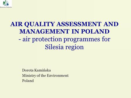 AIR QUALITY ASSESSMENT AND MANAGEMENT IN POLAND - air protection programmes for Silesia region Dorota Kamińska Ministry of the Environment Poland.
