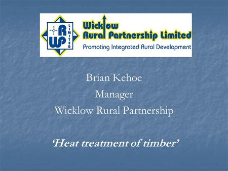 Brian Kehoe Manager Wicklow Rural Partnership Heat treatment of timber.